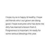 Friends, Dirty, and Good: I hope my ex is happy & healthy. l hope  old friends who l out grown are doing  good. I hope everyone who has done me  dirty has learned a lesson from it.  Forgiveness is important. Im ready for  some serious blessings this year.