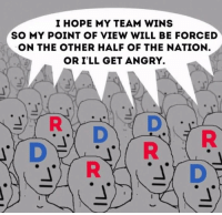 Memes, Angry, and Hope: I HOPE MY TEAM WINS  SO MY POINT OF VIEW WILL BE FORCED  ON THE OTHER HALF OF THE NATION  OR I'LL GET ANGRY.  R D R Pretty much. (LD)