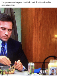Michael Scott: I hope no one forgets that Michael Scott makes his  own dressing  0