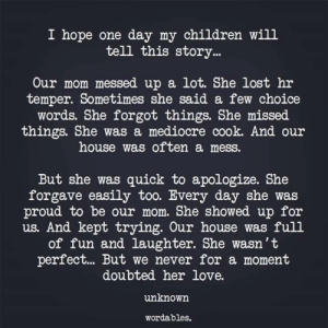 Wordables: I hope one day my children wil1  tell this story..  Our mom messed up a lot. She lost hr  temper. Sometimes she said a few choice  words. She forgot things. She missed  things. She was a mediocre cook. And our  house was often a mess.  But she was quick to apologize. She  forgave easily too. Every day she was  proud to be our mom. She showed up for  us. And kept trying. Our house was full  of fun and laughter. She wasn't  perfect... But we never for a moment  doubted her love.  unknown  wordables.