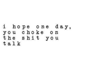 Life, Love, and Shit: i hope one day,  you choke on  the shit yo u  t a l k remanence-of-love:  Ouch 🔥  Follow for more relatable love and life quotes!!