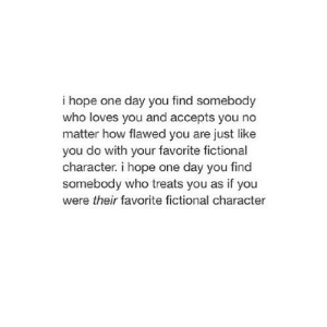 https://iglovequotes.net/: i hope one day you find somebody  who loves you and accepts you no  matter how flawed you are just like  you do with your favorite fictional  character. i hope one day you find  somebody who treats you as if you  were their favorite fictional character https://iglovequotes.net/