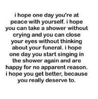 Crying, Shower, and Singing: i hope one day you're at  peace with yourself. i hope  you can take a shower without  crying and you can close  your eyes without thinking  about your funeral. i hope  one day you start singing irn  the shower again and are  happy for no apparent reason  i hope you get better, because  you really deserve to.