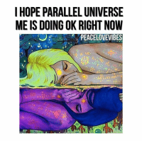 Repost @peacelovevibes: I HOPE PARALLEL UNIVERSE  ME IS DOING OK RIGHT NOW  PEACE LOVEVIBES Repost @peacelovevibes