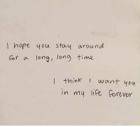 Life, Forever, and Time: I hope qou stay around  or a long, long time  I think 1 want 40y  in my life forever