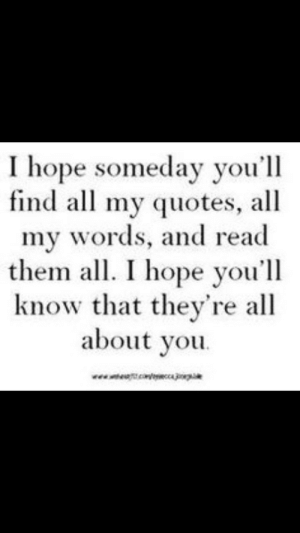 Quotes, Hope, and Them: I hope someday you'll  find all my quotes, all  my words, and read  them al. I hope you'll  know that they're all  about you