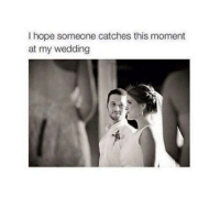 Funny Wedding Memes: I hope someone catches this moment  at my wedding
