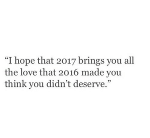"""all-the-love: """"I hope that 2017 brings you all  the love that 2016 made you  think you didn't deserve."""""""