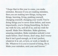 """Trying New Things: """"I hope that in this year to come, you make  mistakes. Because if you are making mistakes,  then you are making new things, trying new  things, learning, living, pushing yourself,  changing yourself, changing your world. You're  doing things you've never done before, and more  importantly, you're Doing Something. So that's  my wish for you, and all of us, and my wish for  myself. Make New Mistakes. Make glorious,  amazing mistakes. Make mistakes nobody's ever  made before. Don't freeze, don't stop, don't worry  that it isn't good enough, or it isn't perfect,  whatever it is: art, or love, or work or family or  life. Whatever it is you're scared of doing, Do it  Make your mistakes, next year and forever."""""""