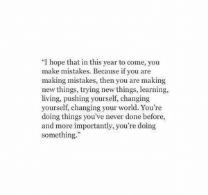 "More Importantly: ""I hope that in this year to come, you  make mistakes. Because if you are  making mistakes, then you are making  new things, trying new things, learning  living, pushing yourself, changing  yourself, changing your world. You're  doing things you've never done before,  and more importantly, you're doing  something.""  8116"
