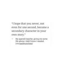 "Advice, Life, and Spanish: ""I hope that you never, not  even for one second, become a  secondary character in your  own story.""  My spanish teacher, giving me some  life advice I didn't know I needed.  (via basilmunchies)"
