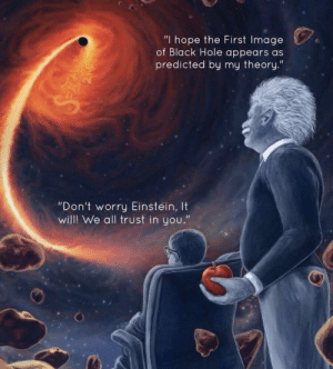 "Memes, Black, and Einstein: ""I hope the First Image  of Black Hole appears as  predicted by my theory.""  ""Don't worry Einstein, It  willl We all trust in you."" Source Unknown - Tag the Artist https://t.co/8goQ5kIazk"