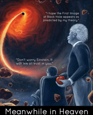 "Heaven, Memes, and Black: ""I hope the First Image  of Black Hole appears as  predicted by my theory.""  ""Don't worry Einstein, It  willl We all trust in you.""  Meanwhile in Heaven Damn Einstein you genius"