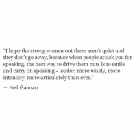 "Best, Drive, and Quiet: ""I hope the strong women out there aren't quiet and  they don't go away, because when people attack you for  speaking, the best way to drive them nuts is to smile  and carry on speaking - louder, more wisely, more  intensely, more articulately than ever.""  Neil Gaiman"