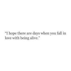 """you fall in love: """"I hope there are days when you fall in  love with being alive"""