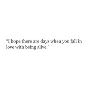 "https://iglovequotes.net/: ""I hope there are days when you fall in  love with being alive."" https://iglovequotes.net/"