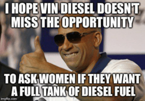 lol-support:  Baby, you don't want unleaded: I HOPE VIN DIESEL DOESNT  MISS THE OPPORTUNITY  TO ASK WOMEN IF THEY WANT  A FULL TANK OF DIESEL FUEL  imgflip.com lol-support:  Baby, you don't want unleaded