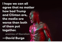 ~Athena: I hope we can all  agree that no matter  how bad Trump  and Clinton are,  the media are  worse than both  of them put  together.  enemies of liberalism  David Burge ~Athena