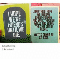 Friends, Memes, and Scare: I HOPE  WERE  FRIENDS  UNTIL WE  .AND THEN IHOPE  WE BECOME  GHOST-FRIENDS  AND WALK THRDUGH  WALLS AND SCARE  THE SHIT DUT OF  PEOPLE  DIE.  E.  THAT'S CONNA BE  thebestoftumbling:  |the best card my stomach feels like a volcano