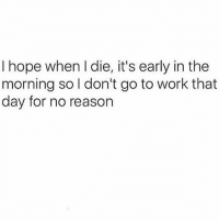 Work, Girl Memes, and Hope: I hope when I die, it's early in the  morning so l don't go to work that  day for no reason Just please spare me another day with Susan 🙅🏼