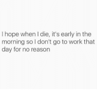 Seriously.. But no, I want to live. 😁: I hope when I die, it's early in the  morning so l don't go to work that  day for no reason Seriously.. But no, I want to live. 😁