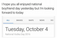 Time to celebrate: I hope you all enjoyed national  boyfriend day yesterday but i'm looking  forward to today  ALL  IMAGES  NEWS  MAPS  VID  Tuesday, October 4  National Vodka Day 2016 Time to celebrate