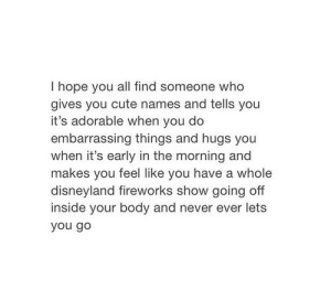 Go You: I hope you all find someone who  gives you cute names and tells you  it's adorable when you do  embarrassing things and hugs you  when it's early in the morning and  makes ave a whole  disneyland fireworks show going off  inside your body and never ever lets  you go  you feel like you h