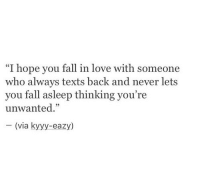 """Fall, Love, and Eazy: """"I hope you fall in love with someone  who always texts back and never lets  you fall asleep thinking you're  unwanted.""""  (via kyyy-eazy)"""