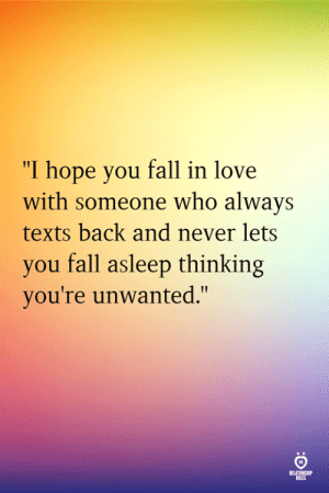 "Fall, Love, and Hope: ""I hope you fall in love  with someone who always  texts back and never lets  you fall asleep thinking  you're unwanted.""  RELATINSH"