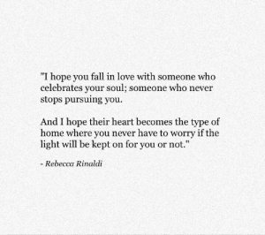 "Fall, Love, and Heart: ""I hope you fall in love with someone who  celebrates your soul; someone who never  stops pursuing you  And I hope their heart becomes the type of  home where you never have to worry if the  light will be kept on for you or not.""  Rebecca Rinaldi"