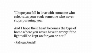 "your soul: ""I hope you fall in love with someone who  celebrates your soul; someone who never  stops pursuing you  And I hope their heart becomes the type of  home where you never have to worry if the  light will be kept on for you or not.""  - Rebecca Rinaldi"