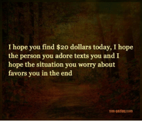 I hope you find $20 dollars today, I hope  the person you adore texts you and I  hope the situation you worry about  favors you in the end  Sun-gazing com