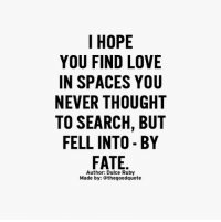 Words from @dulceruby: I HOPE  YOU FIND LOVE  IN SPACES YOU  NEVER THOUGHT  TO SEARCH, BUT  FELL INTO BY  FATE  Author: Dulce Ruby  Made by: thegoodquote Words from @dulceruby