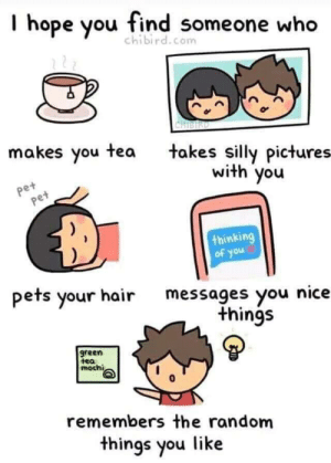 I hope you do. via /r/wholesomememes https://ift.tt/33gDpFo: I hope you find someone who  chibird.com  CHISIRD  makes you tea  takes silly pictures  with you  pet  Pet  thinking  of you  pets your hairmessages you nice  things  green  tea  mochi  remembers the random  things you like I hope you do. via /r/wholesomememes https://ift.tt/33gDpFo