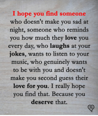 Love, Memes, and Music: I hope  you find someone  who doesn't make you sad at  night, someone who reminds  you how much they love you  every day, who laughs at your  jokes, wants to listen to yout  music, who genuinely wants  to be with you and doesn't  make you second guess their  love for  you. I really hope  you find that. Because you  deserve that.