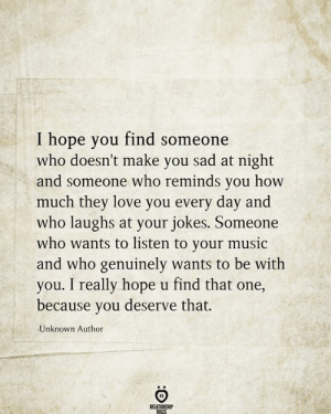 Find Someone Who: I hope you find someone  who doesn't make you sad at night  and someone who reminds you how  much they love you every day and  who laughs at your jokes. Someone  who wants to listen to your music  and who genuinely wants to be with  you. I really hope u find that one,  because you deserve that.  Unknown Author  RELATIONSHIP  RILES