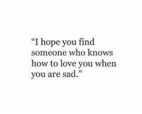 """Love, How To, and Sad: """"I hope you find  someone who knows  how to love you when  you are sad.""""  02"""