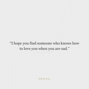 """Love, How To, and Sad: """"I hope you find someone who knows how  to love you when you are sad.""""  WORDSNOUOTES.cOM  NIKITA GILL"""