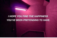 Life, Love, and Target: I HOPE YOU FIND THE HAPPINESS  YOU'VE BEEN PRETENDING TO HAVE. remanence-of-love:  I hope you find the happiness you've been pretending to have…  Follow for more relatable love and life quotes     feel free to message me or submit posts!!