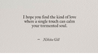 Love, Hope, and Single: I hope you find the kind of love  where a single touch can calm  your tormented soul.  -Nikita Gill