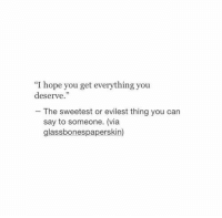 "https://t.co/CIskthuVO8: ""I hope you get everything you  deserve.""  The sweetest or evilest thing you can  say to someone. (via  glassbonespaperskin) https://t.co/CIskthuVO8"