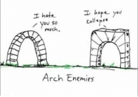 Memes, Enemies, and Hope: I hope you  I hate  collapse  you so  much  Arch Enemies