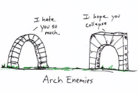 Dank, Enemies, and Hope: I hope you  I hate  collapse  you so  much  Arch Enemies