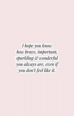 sparkling: I hope you know  how brave, important,  sparkling&wonderful  you always are, even if  you don't feel like it.