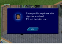 weirdsimsinhistory: I don't and you SHALL NOT: I hope you like repairmen with  digestive problems!!  I'll test the toilet now...  OK weirdsimsinhistory: I don't and you SHALL NOT