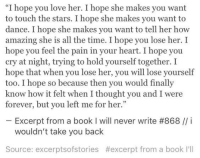 "Lose Yourself, Love, and Book: ""I hope you love her. I hope she makes you want  to touch the stars. I hope she makes you want to  dance. I hope she makes you want to tell her how  amazing she is all the time. I hope you lose her. I  hope you feel the pain in your heart. I hope you  cry at night, trying to hold yourself together. I  hope that when you lose her, you will lose yourself  too. I hope so because then you would finally  know how it felt when I thought you and I were  forever, but you left me for her.""  Excerpt from a book I will never write #868 // í  wouldn't take you back  Source: excerptsofstories #excerpt from a book I'll"