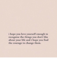 Life, Love, and Change: i hope you love yourself enough to  recognise the things you don't like  about your life and i hope you find  the courage to change them.