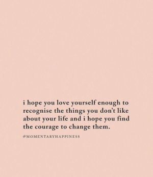 Life, Love, and Change: i hope you love yourself enough to  recognise the things you don't like  about your life and i hope you find  the courage to change them.  @MOMENTARYHAPPINESS