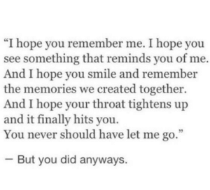 "remember me: ""I hope you remember me. I hope you  see something that reminds you of me.  And I hope you smile and remember  the memories we created together.  And I hope your throat tightens up  and it finally hits you.  You never should have let me go.""  But you did anyways."