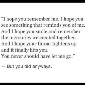 "remember me: ""I hope you remember me. I hope you  see something that reminds you of me.  And I hope you smile and remember  the memories we created together.  And I hope your throat tightens up  and it finally hits you.  You never should have let me go.  But you did anyways"